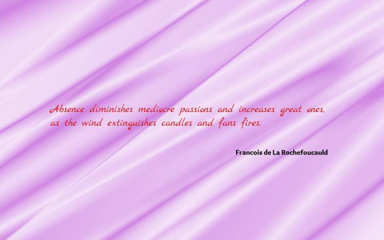 Absence Quotes Absence diminishes medicore passions and increases great ones
