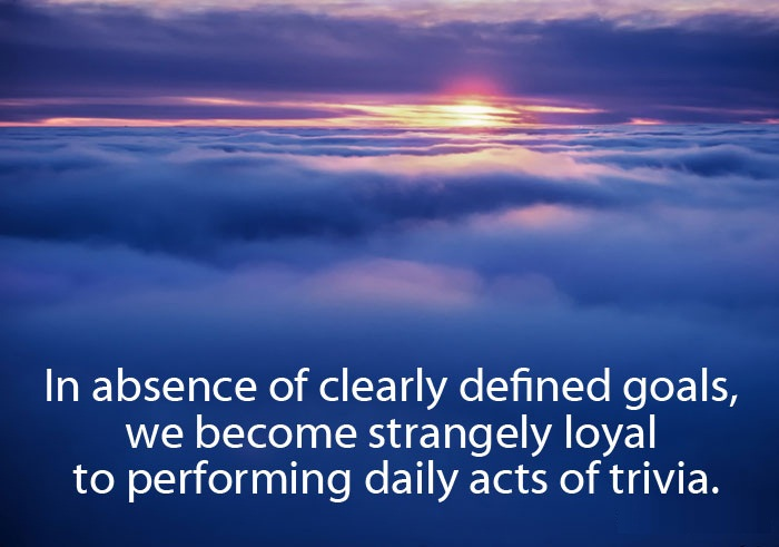 Absence Quotes In absence of clearly defiend goals we become strangely loyal