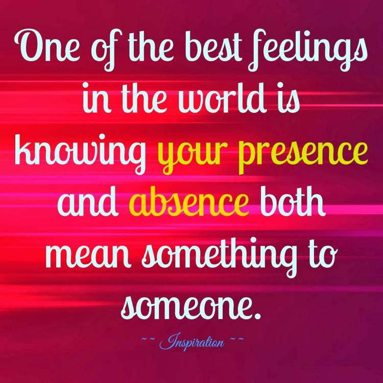 Absence Quotes One of the best feelings in the world is knowing your presence and absence