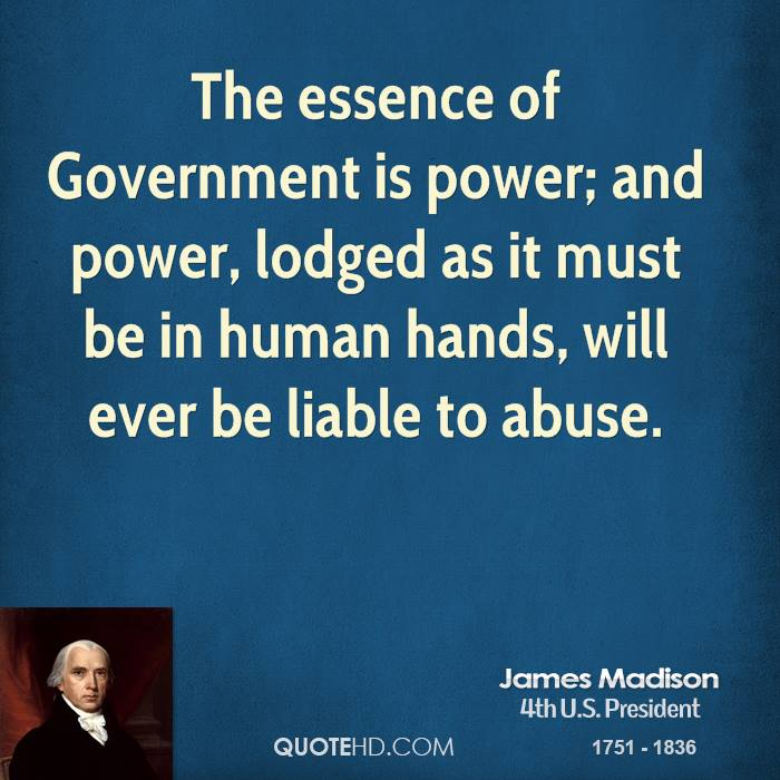 Abuse Quotes The essence of Government is power; and power, lodged as it must be in human hands, will ever be liable to abuse. James Madison