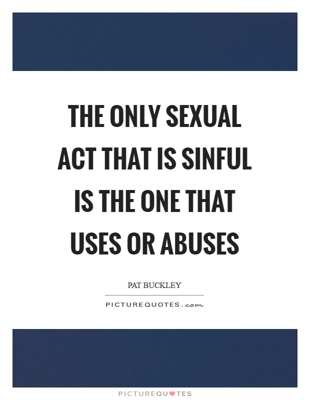 Abuse Quotes The only sexual act that is sinful is the one that uses or abuses. Pat Buckley