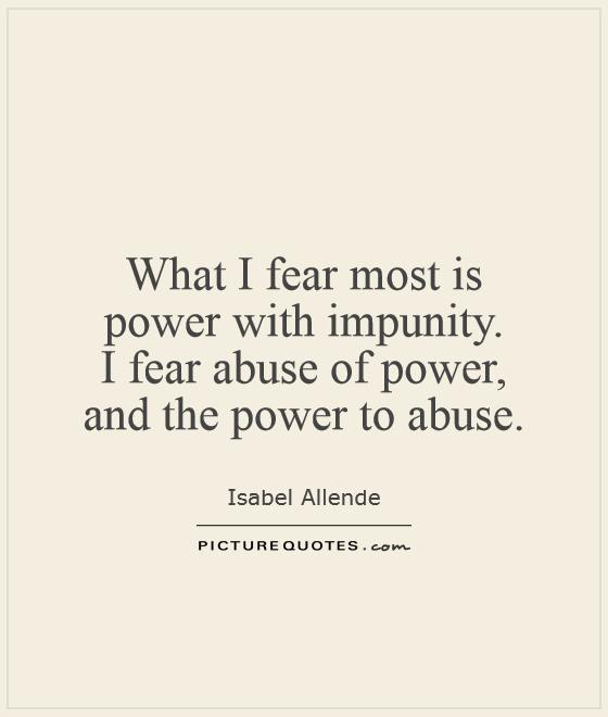 Abuse Quotes What I fear most is power with impunity. I fear abuse of power, and the power to abuse. Isabel Allende