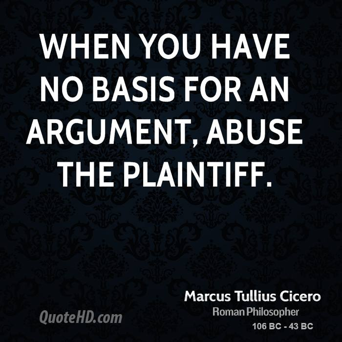 Abuse Quotes When you have no basis for an argument, abuse the plaintiff. Marcus Tullius Cicero