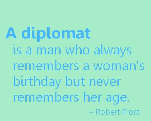 Age Sayings A Diplomat Is A Man Who Always Remembers A Woman's Birthday