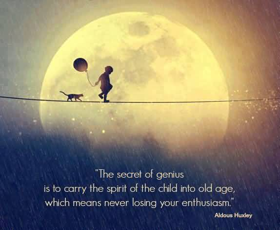 Age Sayings The Secret Of Genius Is To Carry The Spirit Of The Child Into Old Age, Which means Never Losing Your Enthusiasm