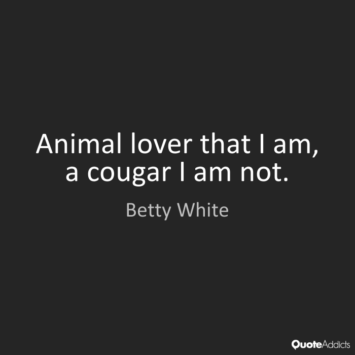 Animal Quotes Animal lover that I am, a cougar I am not. Betty White