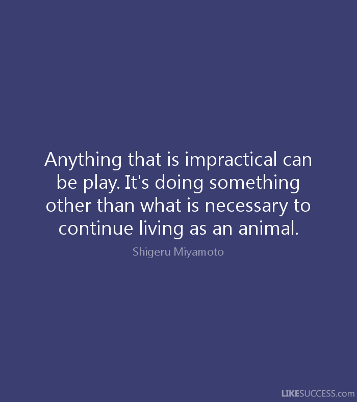 Animal Quotes Anything that is impractical can be play. It's doing something other than what is necessary to continue living as an animal. Shigeru Miyamoto