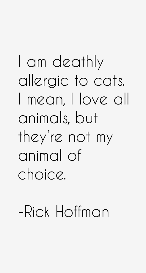 Animal Quotes I am deathly allergic to cats. I mean, I love all animals, but they're not my animal of choice. Rick Hoffman