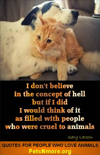 Animal Quotes I don't believe in the concept of hell but if i did i would think of it