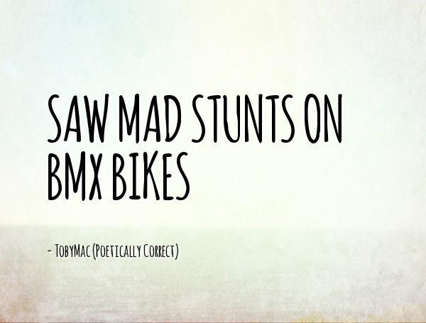 BMX Quotes Saw mad stunts on BMX bikes TobyMac (Poetically Correct)