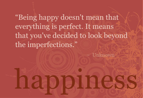 Being happy doesn't mean that everything is perfect it means that you've decided to look beyond the imperfections