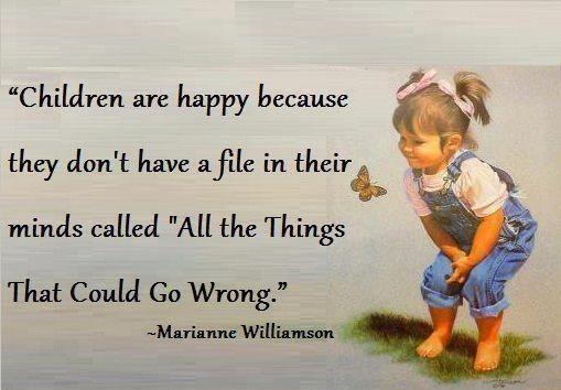 Children arehappy because they dont have a file in their minds called all the things that could go wrong Marianne Williamson