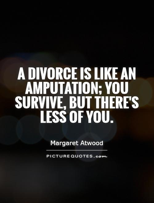 Divorce Quotes A divorce is like an amputation you survive but there's less of you Margaret Atwood