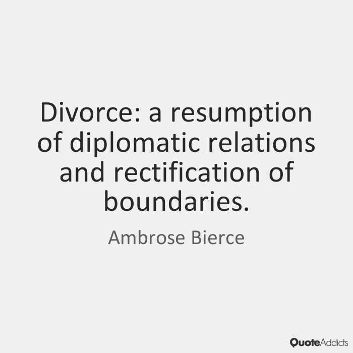 Divorce Quotes Divorce a resumption of diplomatic relations and rectification of boundaries. Ambrose Bierce
