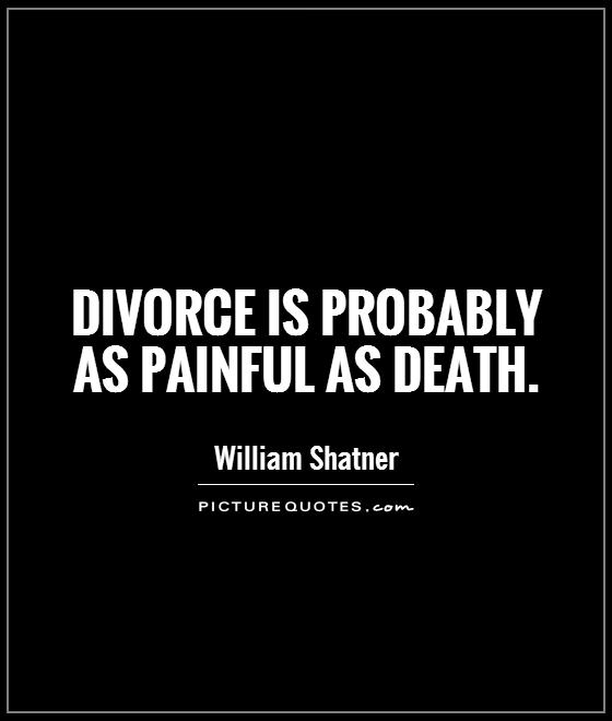 Divorce Quotes Divorce is probably as painful as death William Shatner
