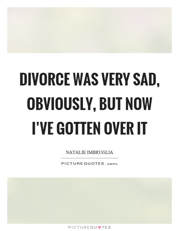 Divorce Quotes Divorce was very sad obviously Natalie Imbruglia