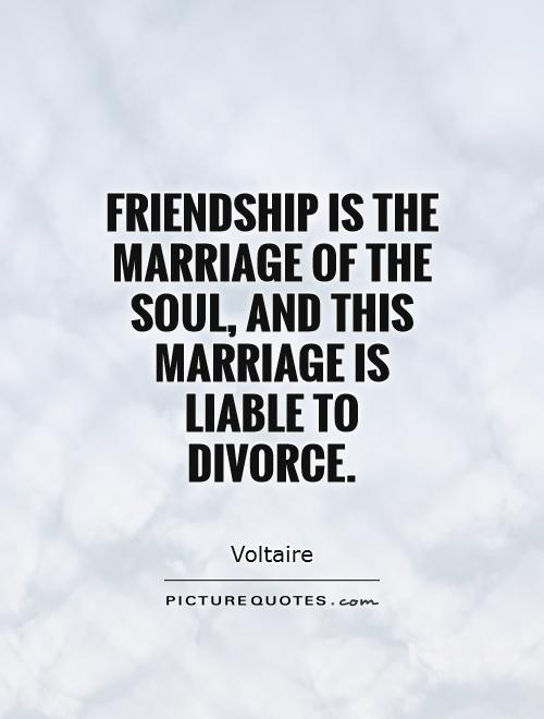 Divorce Quotes Friendship is the marriage of the soul, and this marriage is liable to divorce. Voltaire