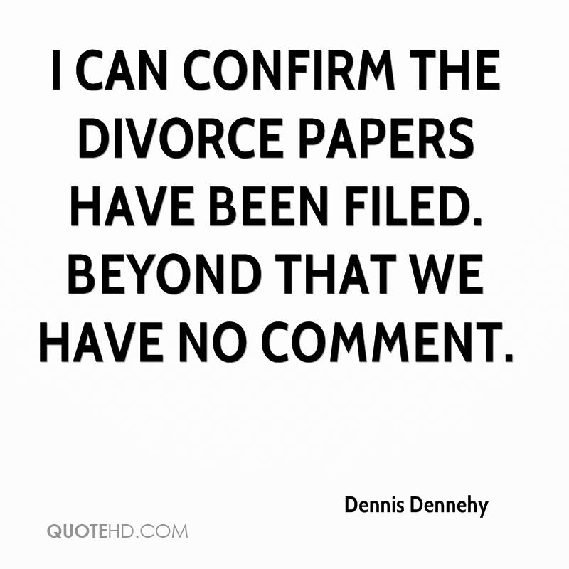 Divorce Quotes I can confirm the divorce papers have deen filed Dennis Dennehy