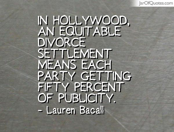 Divorce Sayings In Hollywood, an equitable divorce settlement means each party getting fifty percent of publicity. Lauren Bacall