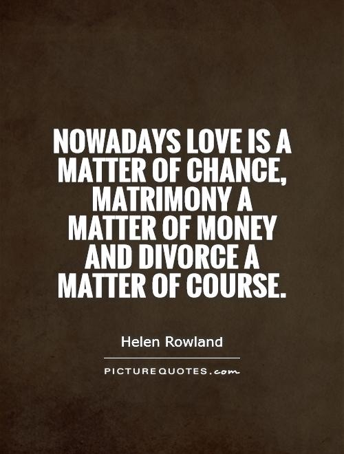 Divorce Sayings Nowadays love is a matter of chance, matrimony a matter of money and divorce a matter of course. Helen Rowland