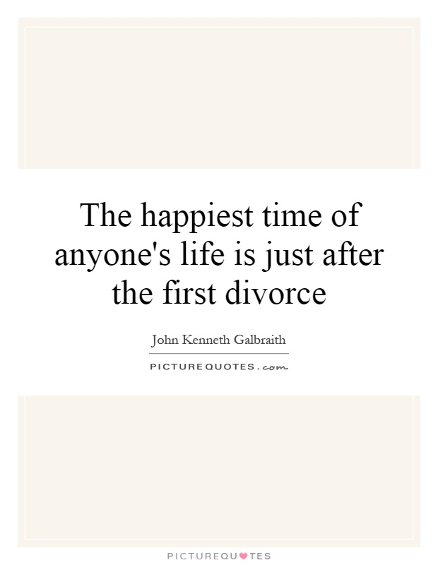 Divorce Sayings The happiest time of anyone's life is just after the first divorce John Kenneth Galbraith