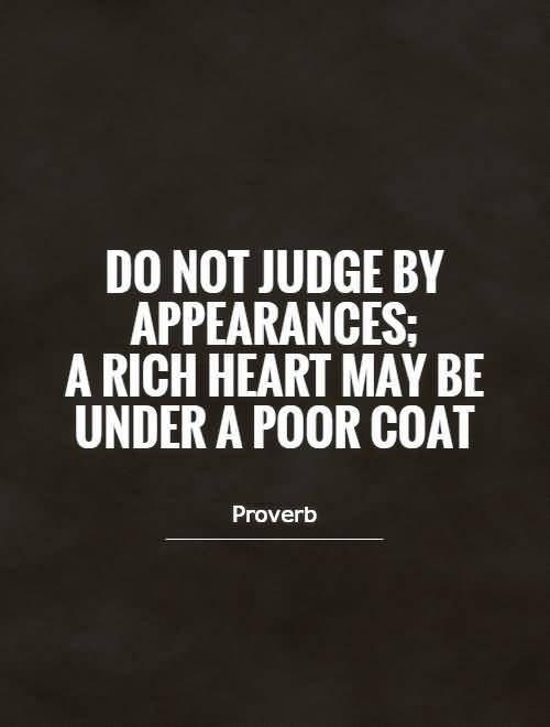 Do Quotes Do not judge by appearances a rich heart may be under a poor coat Proverb