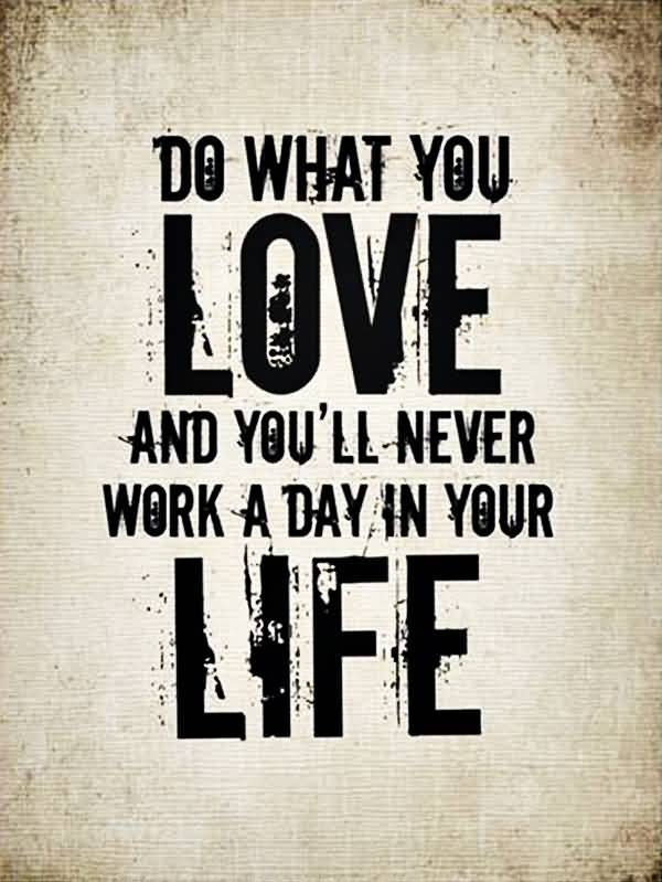 Do Quotes Do what you love and you'll never work a day in your life
