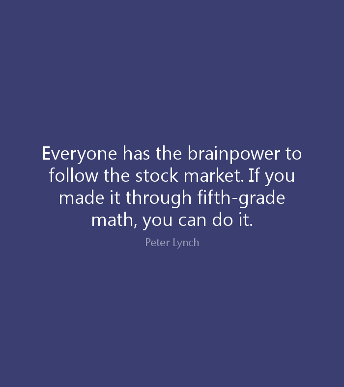 Do Quotes Everyone has the brainpower to follow the stock market. If you made it through fifth grade math, you can do it. Peter Lynch