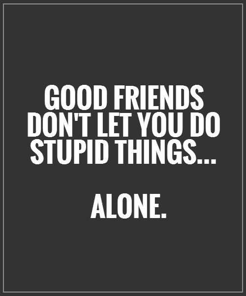 Do Quotes Good friends dont let you do stupid things alone