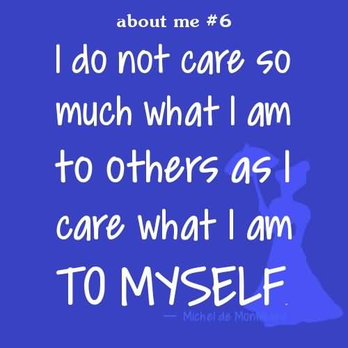 Do Quotes I do not care so much what I am to others as I care what I am to myself.