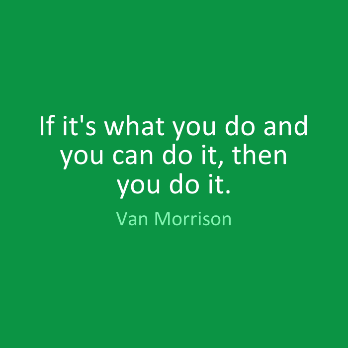 Do Quotes If it's what you do and you can do it, then you do it. Van Morrison