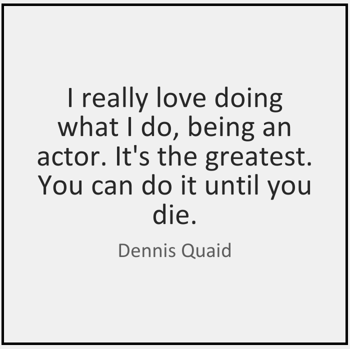 Do Sayings I really love doing what I do, being an actor. It's the greatest. You can do it until you die. Dennis Quaid