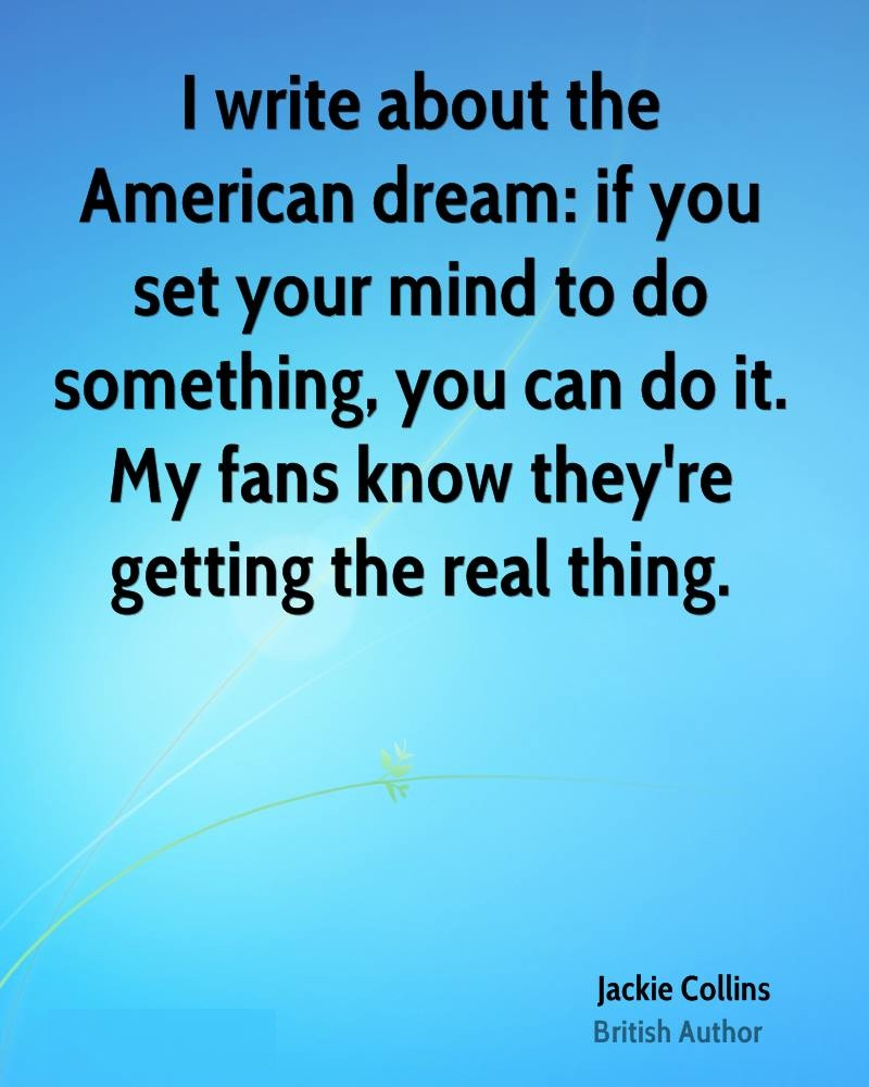 Do Sayings I write about the American dream if you set your mind to do something, you can do it. My fans know they're getting the real thing. Jackie Collins