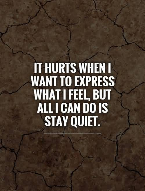 Do Sayings It hurts when i want to express what i feel but all i can so is stay quiet