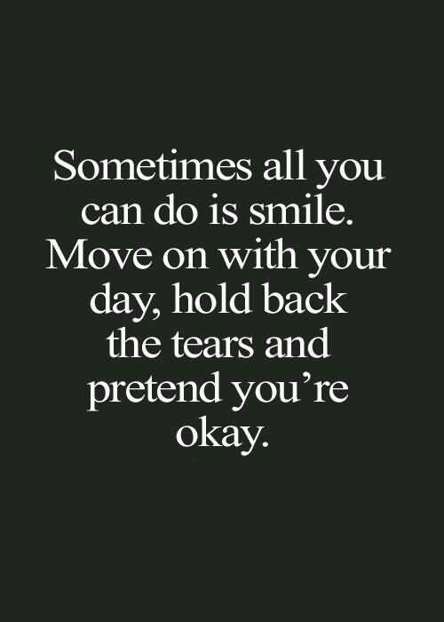 Do Sayings Sometimes all you can do is smile move on with your day hold back the tears