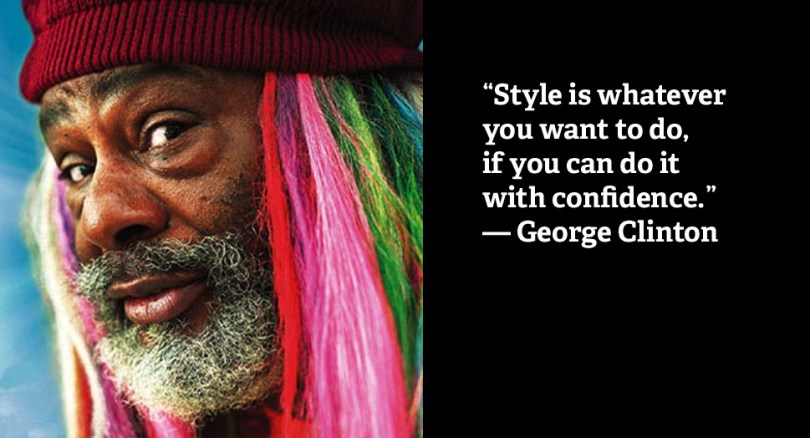 Do Sayings Style is whatever you want to do, if you can do it with confidence. George Clinton