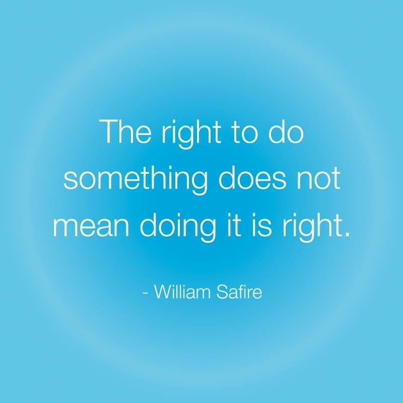 Do Sayings The right to do something does not mean doing it is right William Safire