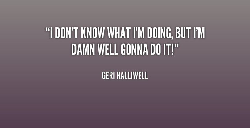 Doing Me Quotes I don't know what i'm going but i'm damn well gonna do it Geri Halliwell