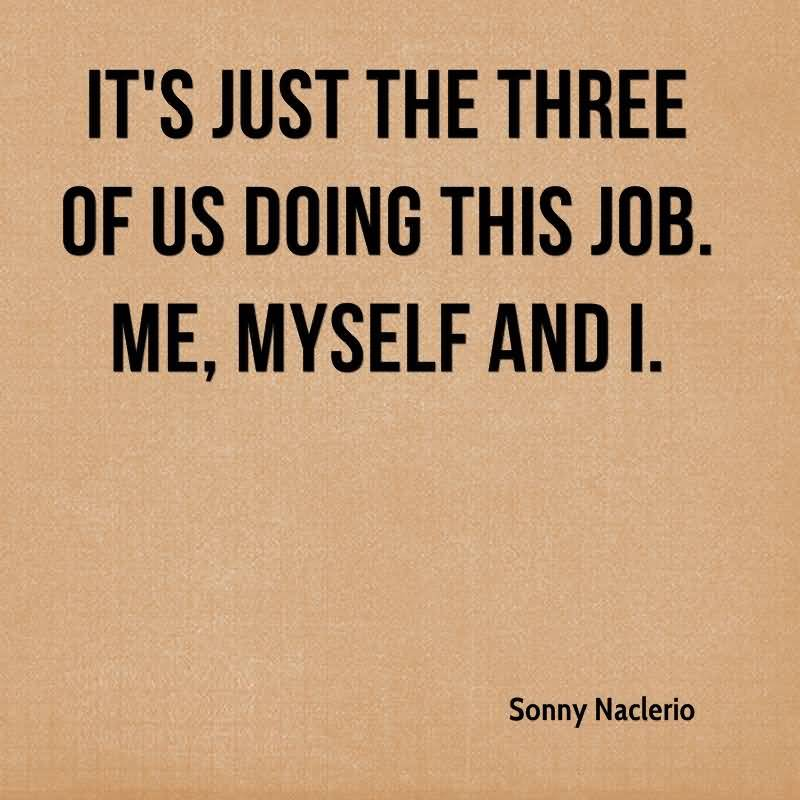 Doing Me Quotes Its just the three of us doing this job me myself and i Sonny Naclerio
