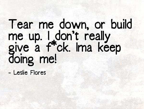 Doing Me Quotes Tear me down or build me up i don't really give a fuck ima keep doing me Leslie Flores