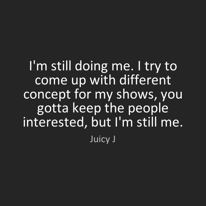 Doing Me Sayings I'm still doing me. I try to come up with different concept for my shows,