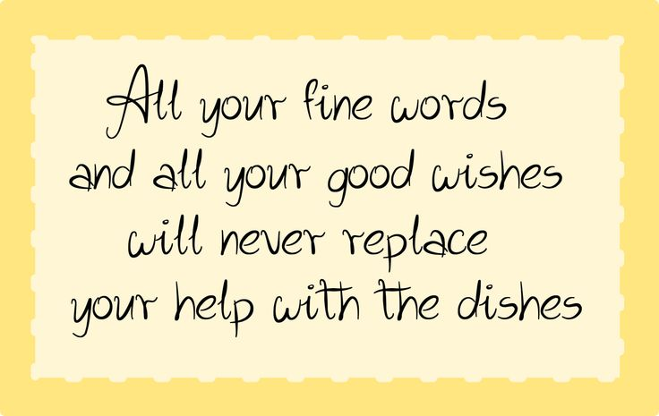 FFA Quotes All your fine words and all your good wishes will never replace your help with the dishes