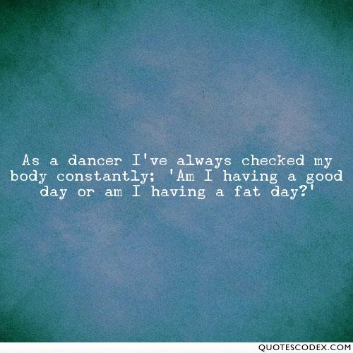 Fat Quotes As a dancer I've always checked my body constantly; 'Am I having a good day or am I having a fat day' Bonnie Langford