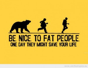 Fat Quotes Be nice to fat people one day they might save your life