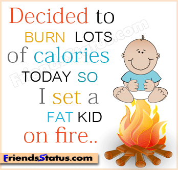 Fat Quotes Decided to burn lots of calories today so i set a fat kid on fire