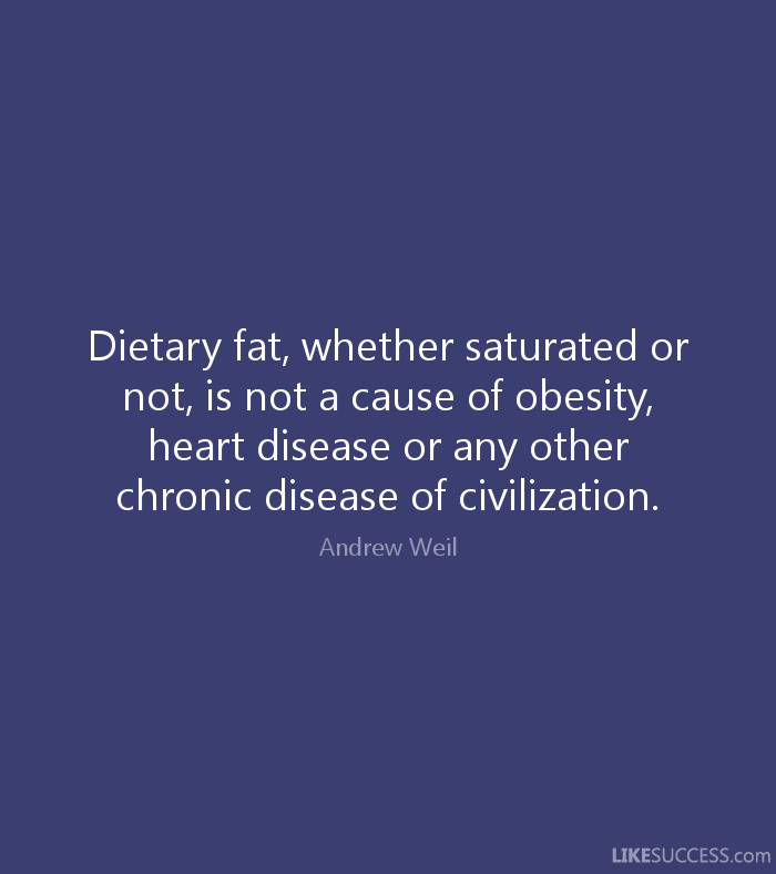 Fat Quotes Dietary fat, whether saturated or not, is not a cause of obesity, heart disease or any other chronic disease of civilization. Andrew Weil