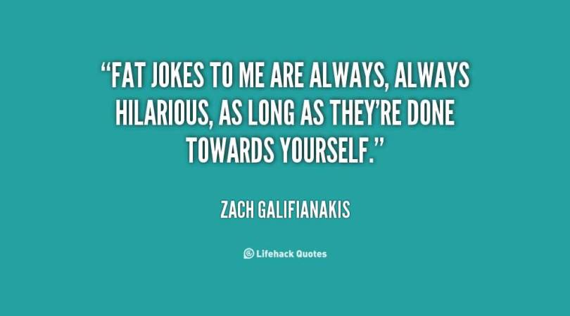 Fat Quotes Fat jokes to me are always Zach Galifianakis
