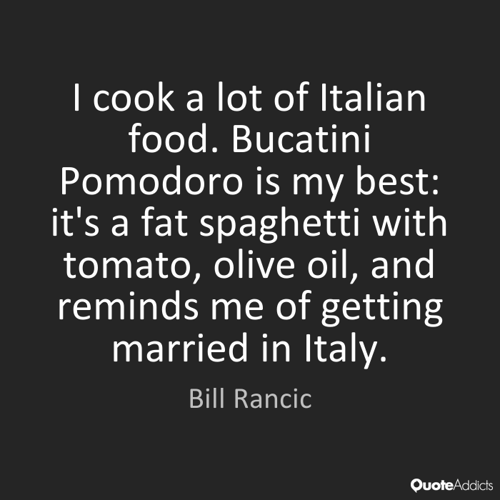 Fat Quotes I cook a lot of Italian food. Bucatini Pomodoro is my best it's a fat spaghetti with tomato, olive oil, and reminds me of getting married in Italy