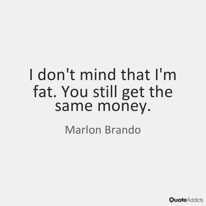 Fat Quotes I don't mind that I'm fat. You still get the same money. Marlon Brando