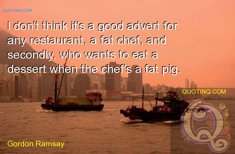 Fat Quotes I don't think it's a good advert for any restaurant, a fat chef, and secondly, who wants to eat a desert when the chef's a fat pig. Gordon Ramsay
